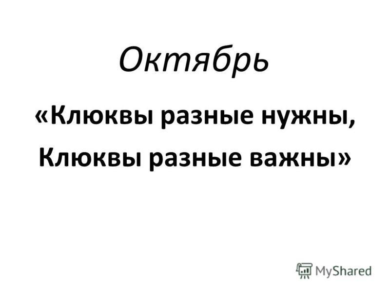 Октябрь «Клюквы разные нужны, Клюквы разные важны»