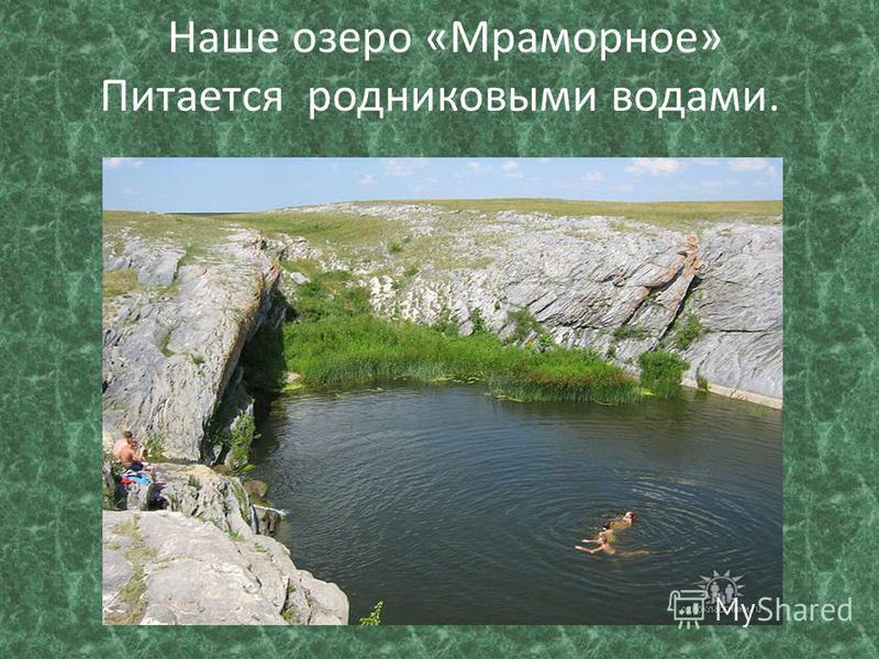 Наше озеро «Мраморное» Питается родниковыми водами.
