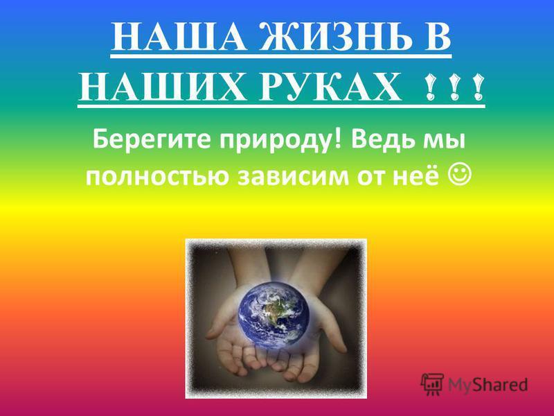 НАША ЖИЗНЬ В НАШИХ РУКАХ ! ! ! Берегите природу! Ведь мы полностью зависим от неё