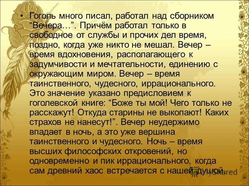 Гоголь много писал, работал над сборником Вечера…. Причём работал только в свободное от службы и прочих дел время, поздно, когда уже никто не мешал. Вечер – время вдохновения, располагающего к задумчивости и мечтательности, единению с окружающим миро