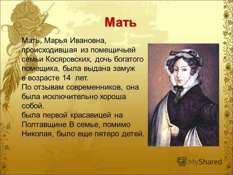 Мать Мать, Марья Ивановна, происходившая из помещичьей семьи Косяровских, дочь богатого помещика, была выдана замуж в возрасте 14 лет. По отзывам современников, она была исключительно хороша собой. была первой красавицей на Полтавщине В семье, помимо