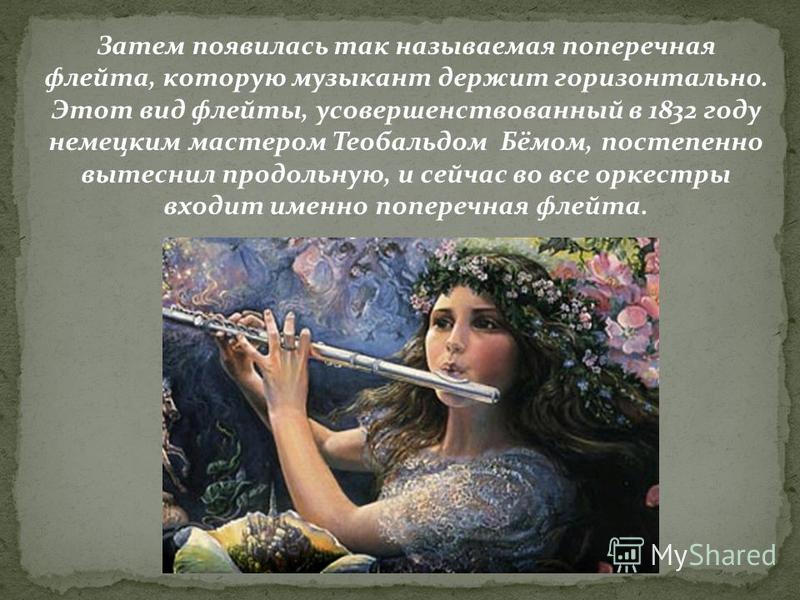 Затем появилась так называемая поперечная флейта, которую музыкант держит горизонтально. Этот вид флейты, усовершенствованный в 1832 году немецким мастером Теобальдом Бёмом, постепенно вытеснил продольную, и сейчас во все оркестры входит именно попер