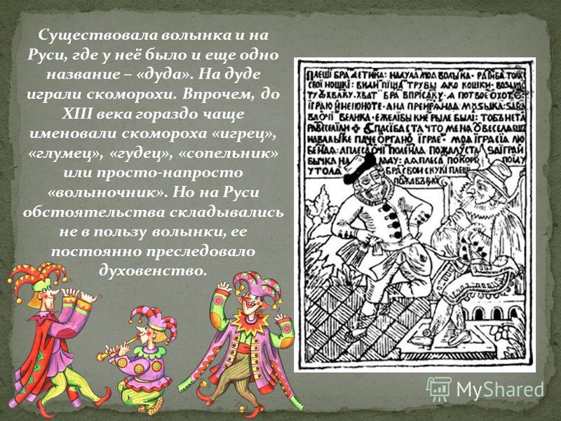Существовала волынка и на Руси, где у неё было и еще одно название – «дуда». На дуде играли скоморохи. Впрочем, до XIII века гораздо чаще именовали скомороха «игрец», «глупец», «гудец», «сопельник» или просто-напросто «волыночник». Но на Руси обстоят