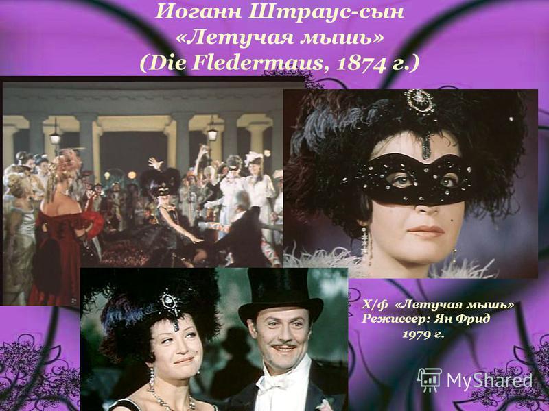 Иоганн Штраус-сын «Летучая мышь» (Die Fledermaus, 1874 г.) Х/ф «Летучая мышь» Режиссер: Ян Фрид 1979 г.