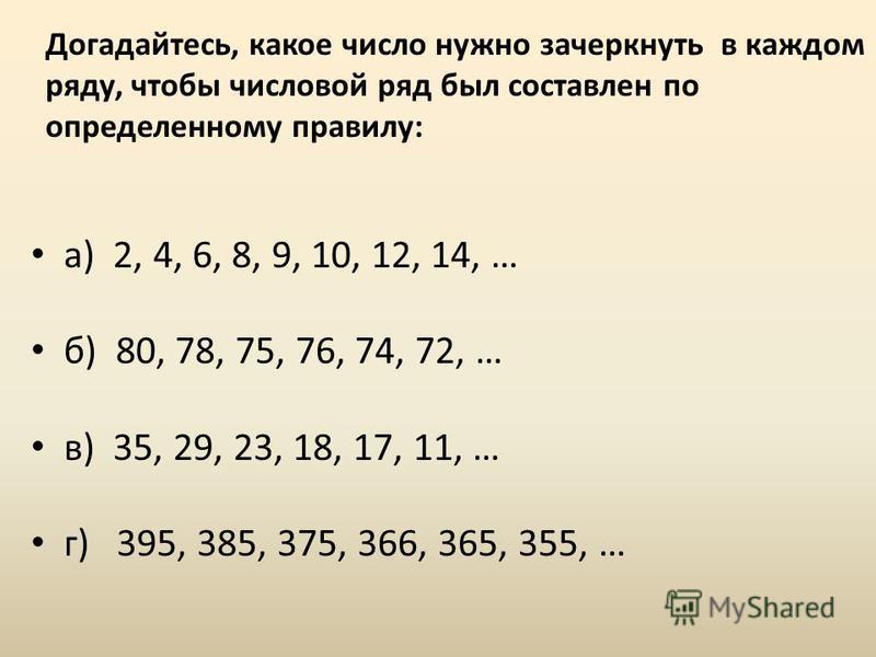 Догадайтесь, какое число нужно зачеркнуть в каждом ряду, чтобы числовой ряд был составлен по определенному правилу: а) 2, 4, 6, 8, 9, 10, 12, 14, … б) 80, 78, 75, 76, 74, 72, … в) 35, 29, 23, 18, 17, 11, … г) 395, 385, 375, 366, 365, 355, …
