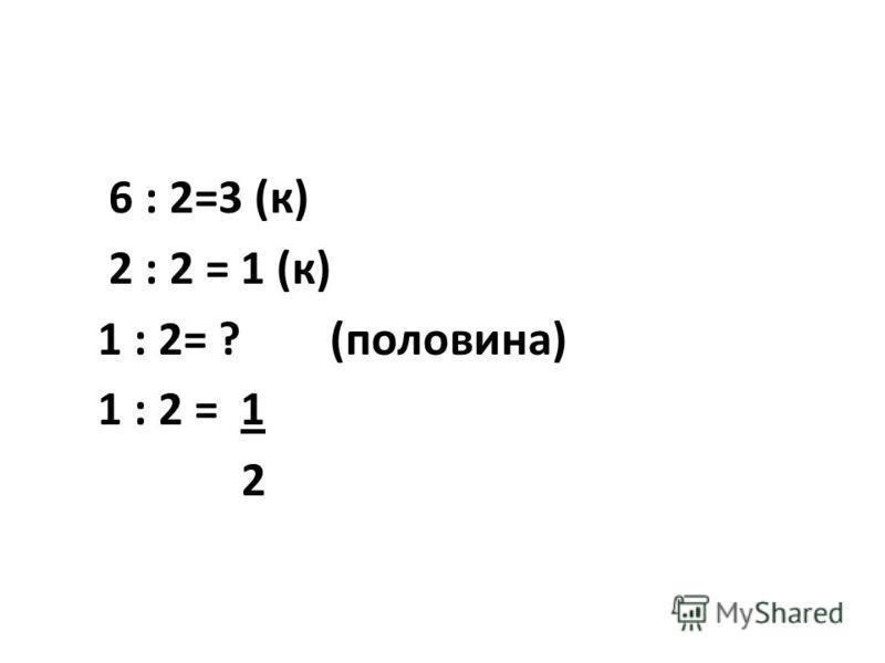 6 : 2=3 (к) 2 : 2 = 1 (к) 1 : 2= ? (половина) 1 : 2 = 1 2