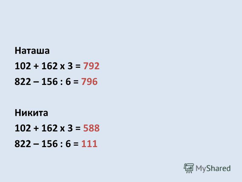 Наташа 102 + 162 х 3 = 792 822 – 156 : 6 = 796 Никита 102 + 162 х 3 = 588 822 – 156 : 6 = 111