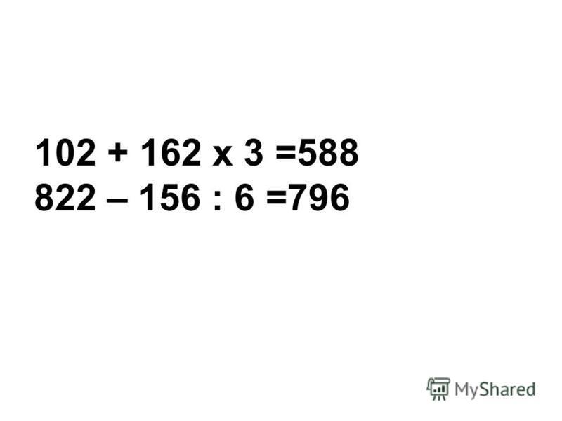 102 + 162 х 3 =588 822 – 156 : 6 =796