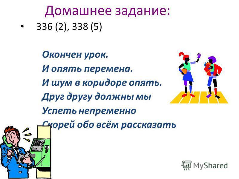 Домашнее задание: 336 (2), 338 (5) Окончен урок. И опять перемена. И шум в коридоре опять. Друг другу должны мы Успеть непременно Скорей обо всём рассказать