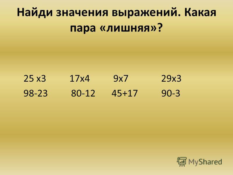 Найди значения выражений. Какая пара «лишняя»? 25 х 3 17 х 4 9 х 7 29 х 3 98-23 80-12 45+17 90-3
