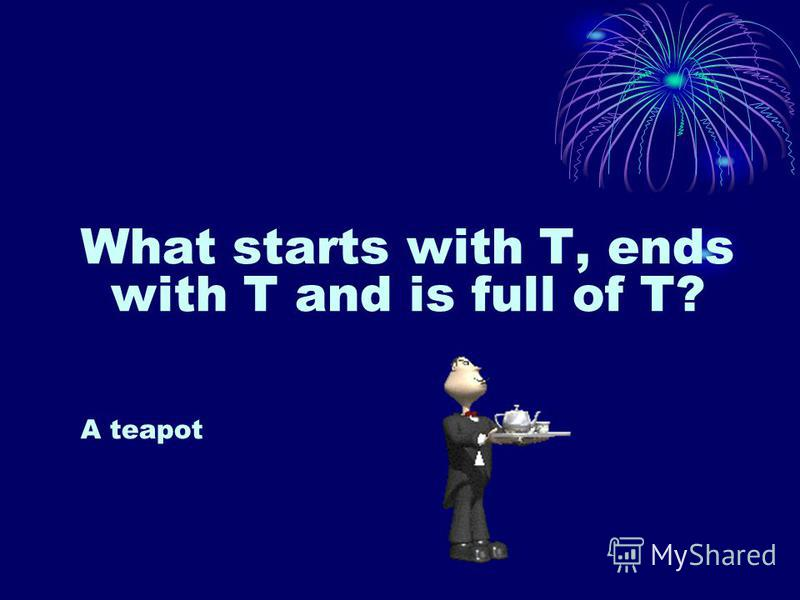 What starts with T, ends with T and is full of T? A teapot