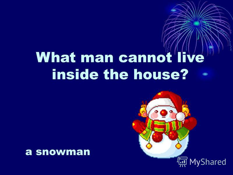 What man cannot live inside the house? a snowman