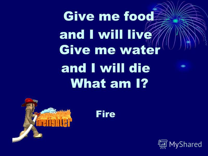Give me food and I will live Give me water and I will die What am I? Fire