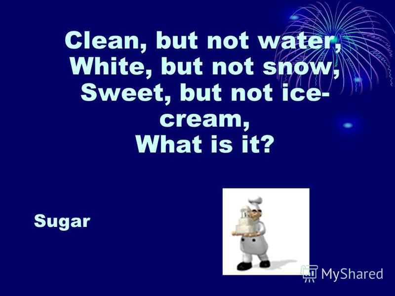 Clean, but not water, White, but not snow, Sweet, but not ice- cream, What is it? Sugar