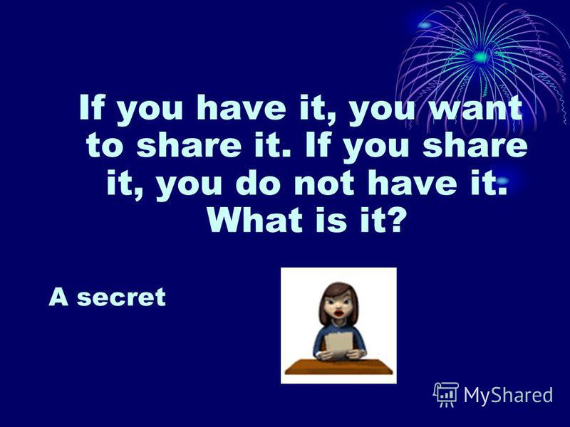 If you have it, you want to share it. If you share it, you do not have it. What is it? A secret
