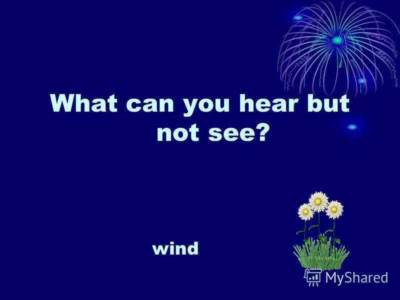 What can you hear but not see? wind
