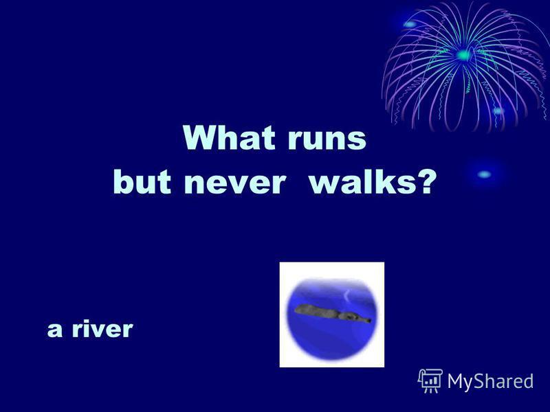 What runs but never walks? a river