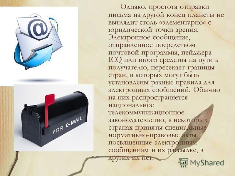Однако, простота отправки письма на другой конец планеты не выглядит столь «элементарно» с юридической точки зрения. Электронное сообщение, отправленное посредством почтовой программы, пейджера ICQ или иного средства на пути к получателю, пересекает