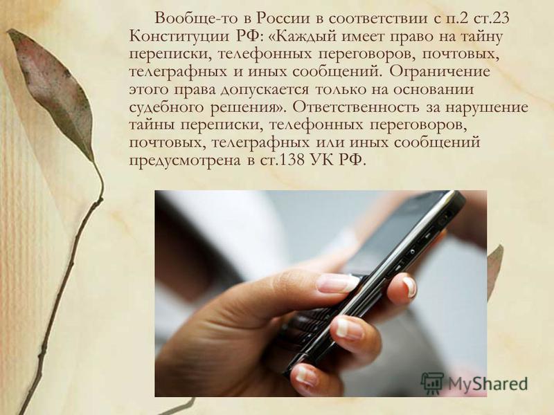 Вообще-то в России в соответствии с п.2 ст.23 Конституции РФ: «Каждый имеет право на тайну переписки, телефонных переговоров, почтовых, телеграфных и иных сообщений. Ограничение этого права допускается только на основании судебного решения». Ответств