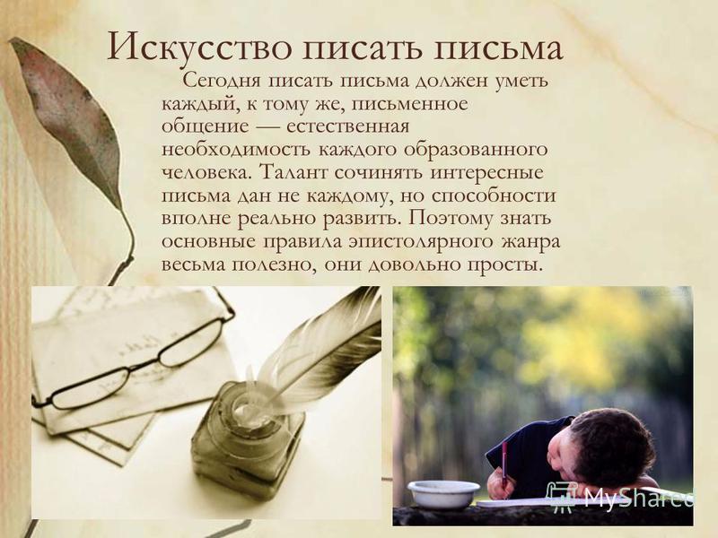 Искусство писать письма Сегодня писать письма должен уметь каждый, к тому же, письменное общение естественная необходимость каждого образованного человека. Талант сочинять интересные письма дан не каждому, но способности вполне реально развить. Поэто