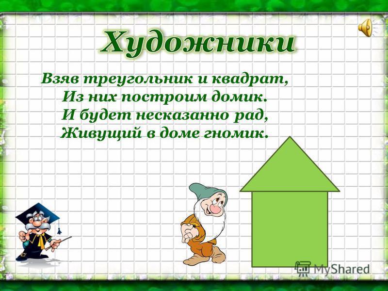 Взяв треугольник и квадрат, Из них построим домик. И будет несказанно рад, Живущий в доме гномик.