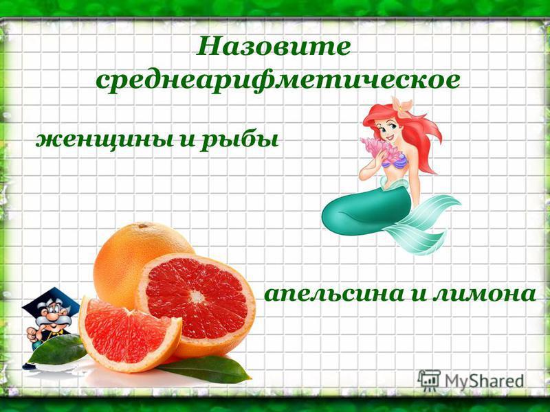 Назовите среднеарифметическое женщины и рыбы апельсина и лимона