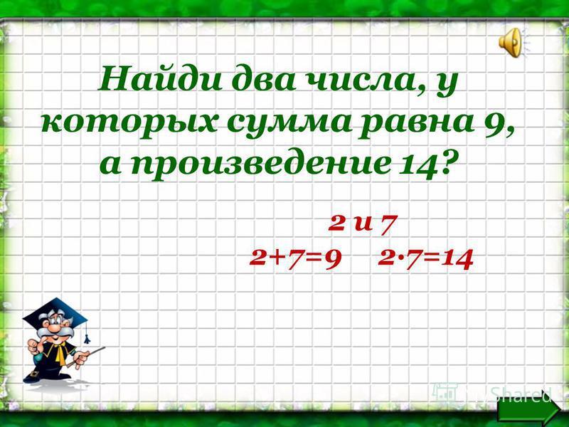 Найди два числа, у которых сумма равна 9, а произведение 14? 2 и 7 2+7=9 2·7=14