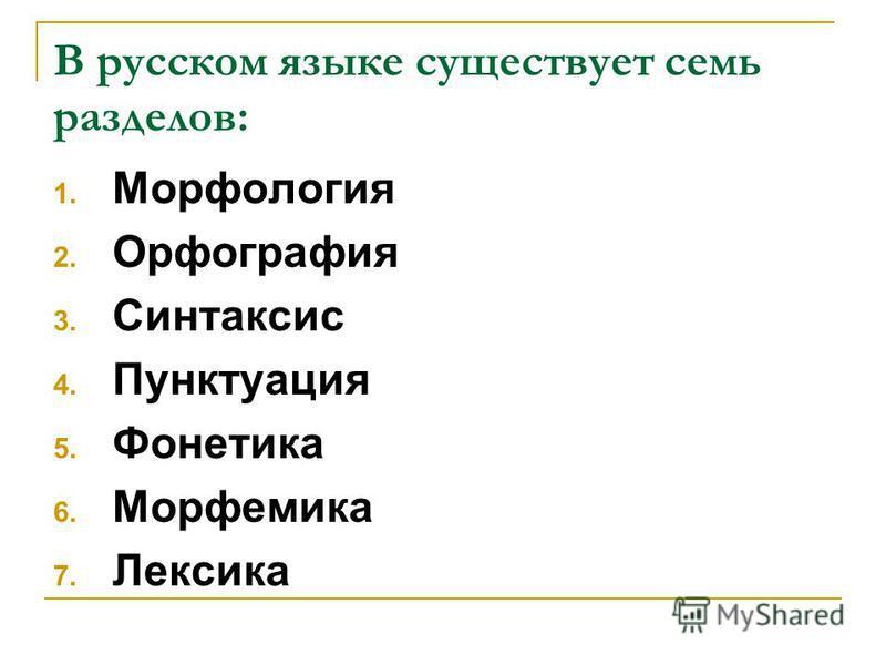 В русском языке существует семь разделов: 1. Морфология 2. Орфография 3. Синтаксис 4. Пунктуация 5. Фонетика 6. Морфемика 7. Лексика