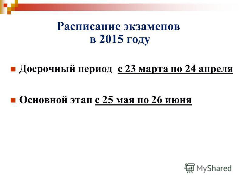Расписание экзаменов в 2015 году Досрочный период с 23 марта по 24 апреля Основной этап с 25 мая по 26 июня