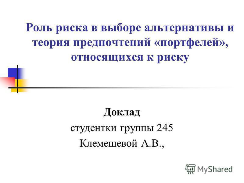 Роль риска в выборе альтернативы и теория предпочтений «портфелей», относящихся к риску Доклад студентки группы 245 Клемешевой А.В.,