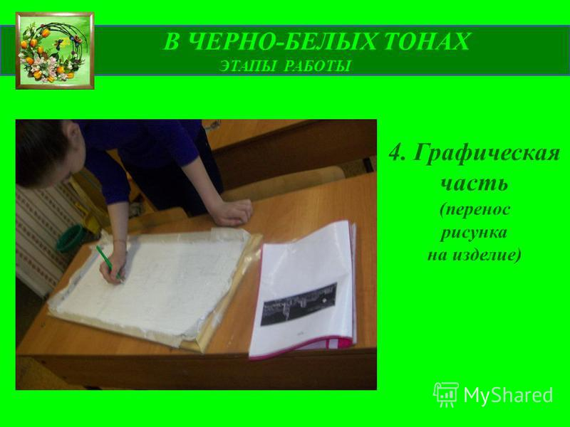 В ЧЕРНО-БЕЛЫХ ТОНАХ ЭТАПЫ РАБОТЫ 4. Графическая часть (перенос рисунка на изделие)