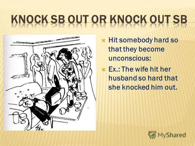 Hit somebody hard so that they become unconscious: Ex.: The wife hit her husband so hard that she knocked him out.