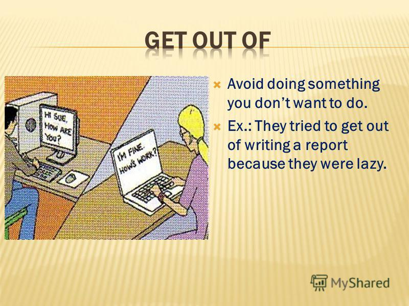Avoid doing something you dont want to do. Ex.: They tried to get out of writing a report because they were lazy.
