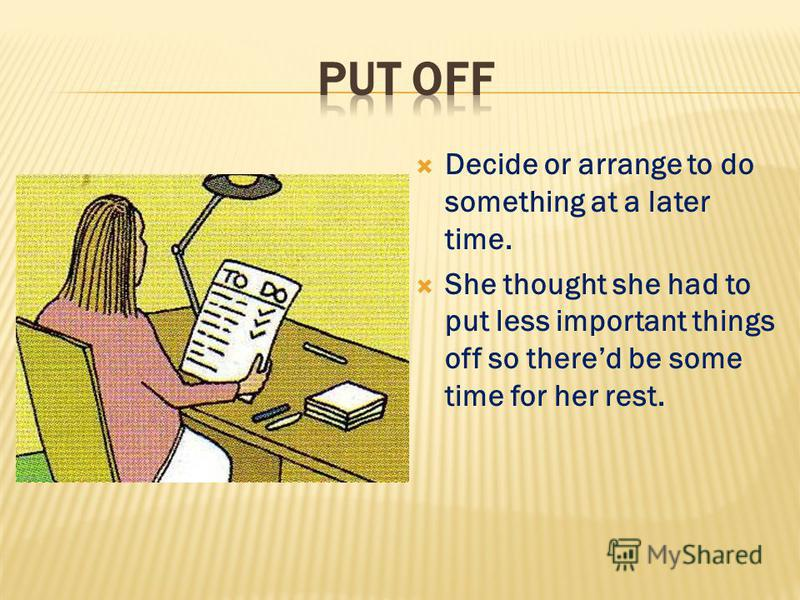 Decide or arrange to do something at a later time. She thought she had to put less important things off so thered be some time for her rest.