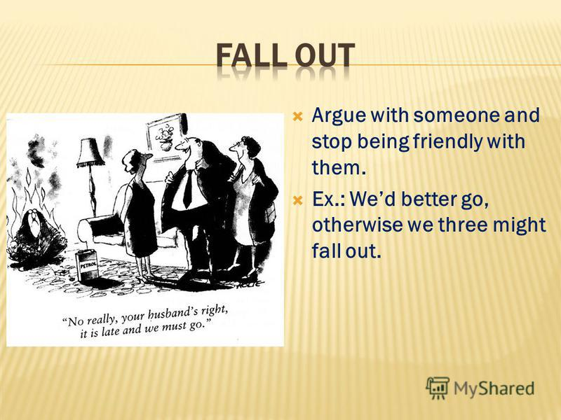 Argue with someone and stop being friendly with them. Ex.: Wed better go, otherwise we three might fall out.