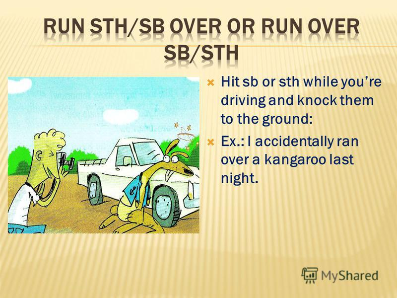 Hit sb or sth while youre driving and knock them to the ground: Ex.: I accidentally ran over a kangaroo last night.