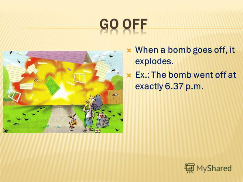 When a bomb goes off, it explodes. Ex.: The bomb went off at exactly 6.37 p.m.