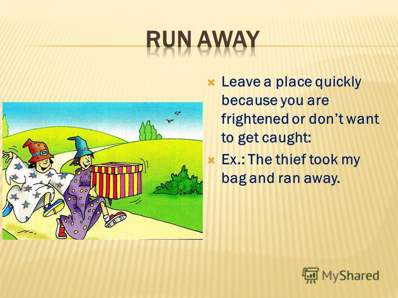 Leave a place quickly because you are frightened or dont want to get caught: Ex.: The thief took my bag and ran away.