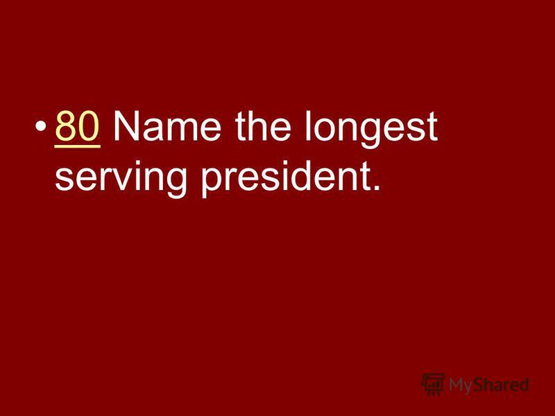 80 Name the longest serving president.80