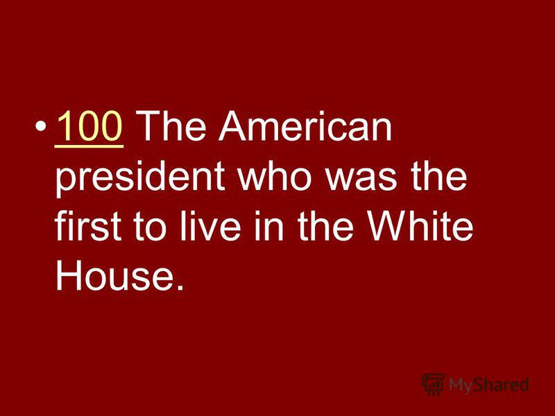 100 The American president who was the first to live in the White House.100
