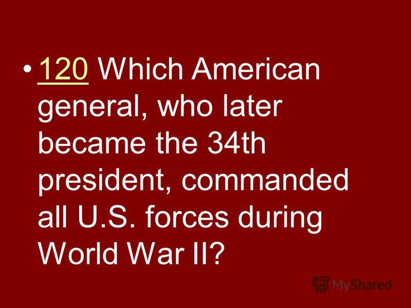 120 Which American general, who later became the 34th president, commanded all U.S. forces during World War II?120