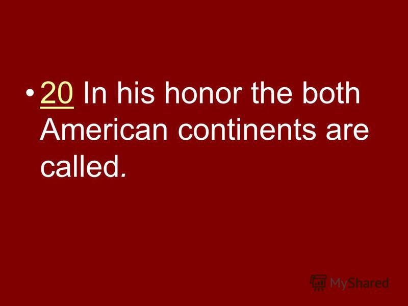 20 In his honor the both American continents are called.20