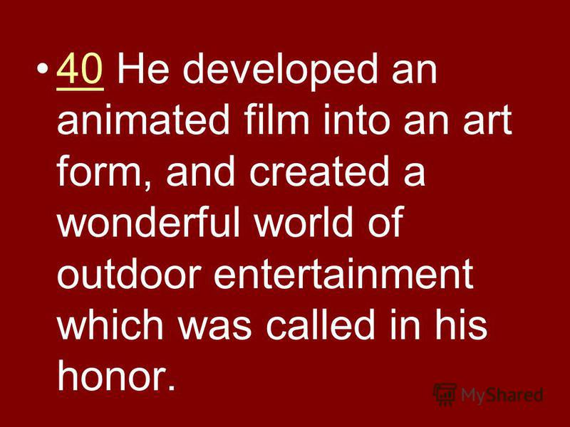 40 He developed an animated film into an art form, and created a wonderful world of outdoor entertainment which was called in his honor.40