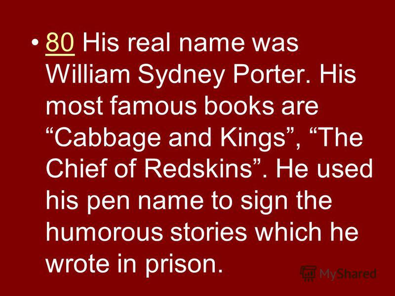 80 His real name was William Sydney Porter. His most famous books are Cabbage and Kings, The Chief of Redskins. He used his pen name to sign the humorous stories which he wrote in prison.80