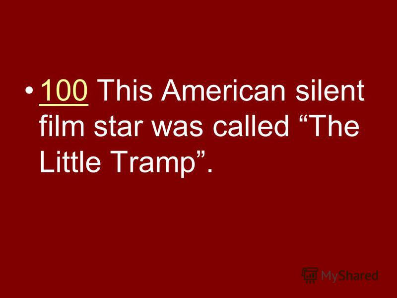 100 This American silent film star was called The Little Tramp.100