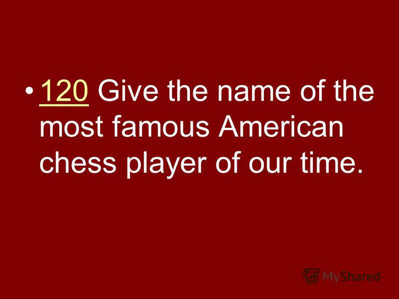 120 Give the name of the most famous American chess player of our time.120