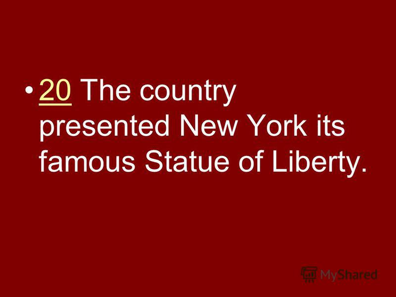 20 The country presented New York its famous Statue of Liberty.20