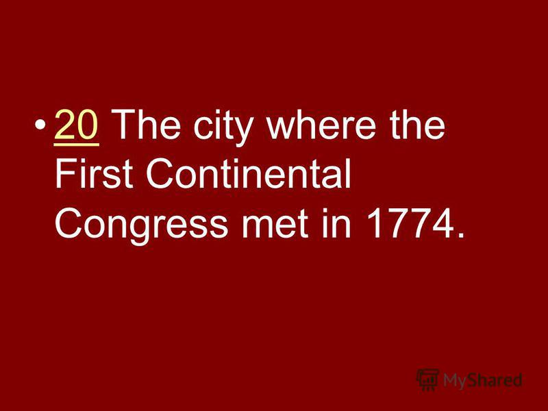20 The city where the First Continental Congress met in 1774.20