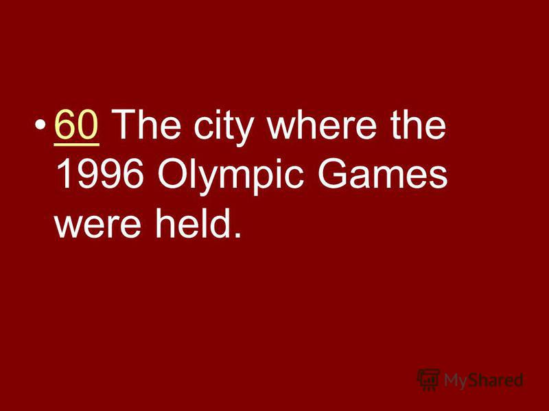 60 The city where the 1996 Olympic Games were held.60