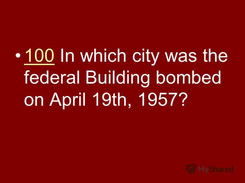 100 In which city was the federal Building bombed on April 19th, 1957?100
